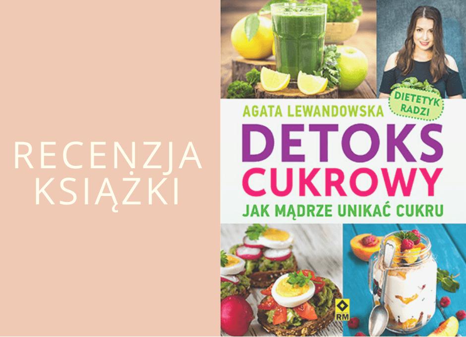 """""""Detoks cukrowy. Jak mądrze unikać cukru?"""" Recenzja książki Agaty Lewandowskiej"""